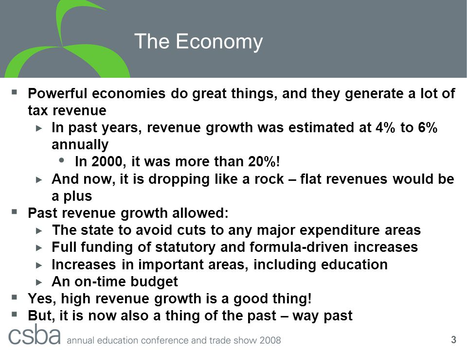 4 The Economy  In 2007-08, the choice between raising revenues or making a reduction in spending did not have to be made  The outlook for 2008-09 – and beyond – is a bit more clouded  Revenue projections are much weaker – high year-to-year growth is simply not sustainable over the longer term  The Budget assumed 2008-09 state revenues increase only slightly  Reflects that much of the jump in revenues in 2005-06 and 2006-07 is assumed to be one time  But revenues are coming in well below forecasts