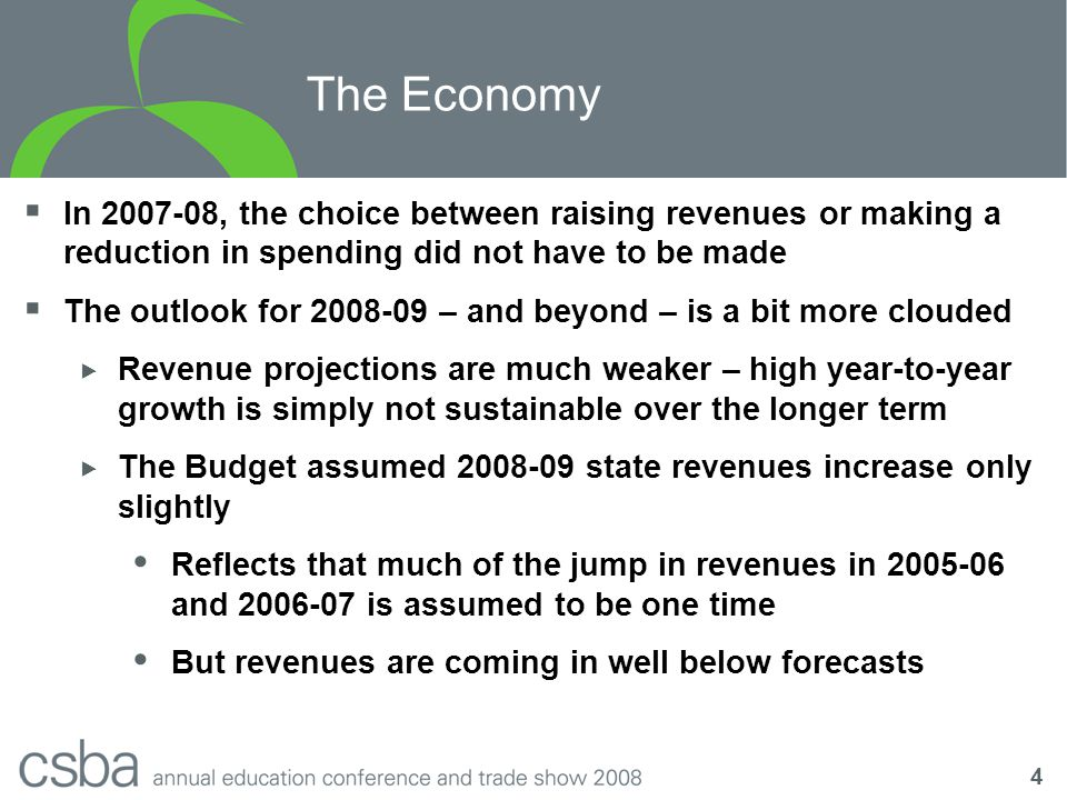 4 The Economy  In 2007-08, the choice between raising revenues or making a reduction in spending did not have to be made  The outlook for 2008-09 – and beyond – is a bit more clouded  Revenue projections are much weaker – high year-to-year growth is simply not sustainable over the longer term  The Budget assumed 2008-09 state revenues increase only slightly  Reflects that much of the jump in revenues in 2005-06 and 2006-07 is assumed to be one time  But revenues are coming in well below forecasts