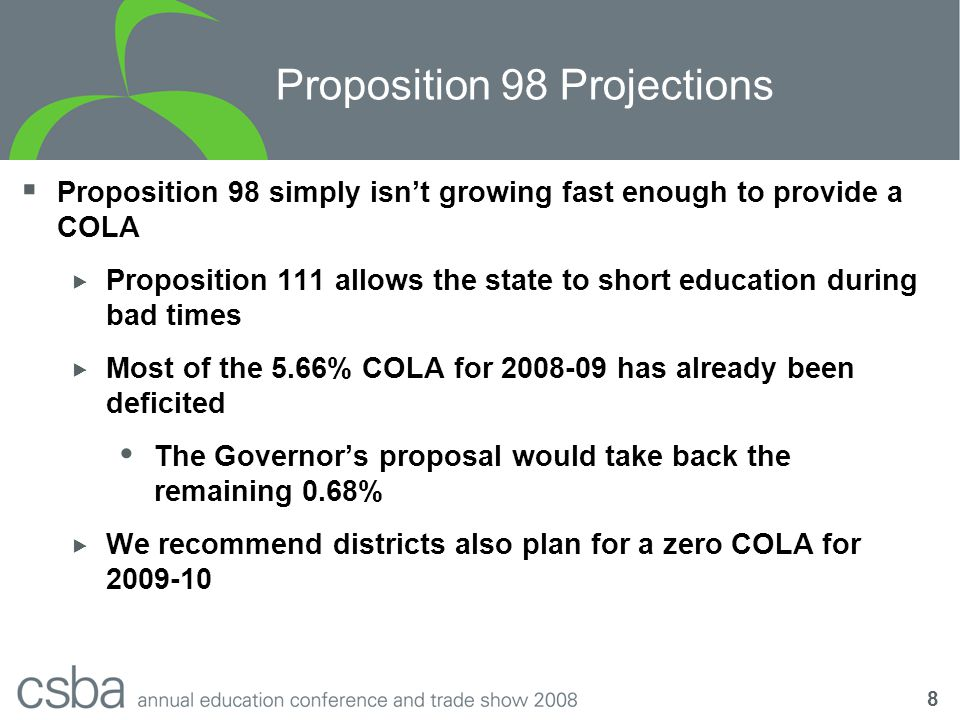 8 Proposition 98 Projections  Proposition 98 simply isn't growing fast enough to provide a COLA  Proposition 111 allows the state to short education during bad times  Most of the 5.66% COLA for 2008-09 has already been deficited  The Governor's proposal would take back the remaining 0.68%  We recommend districts also plan for a zero COLA for 2009-10