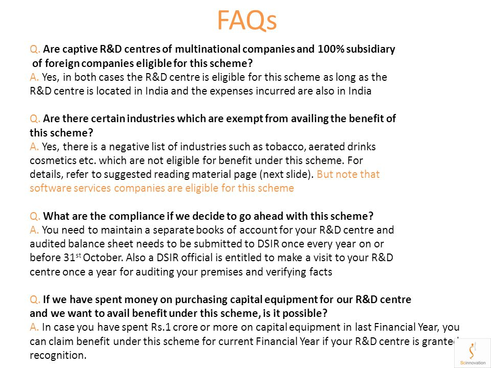 FAQs Q. Are captive R&D centres of multinational companies and 100% subsidiary of foreign companies eligible for this scheme? A. Yes, in both cases th