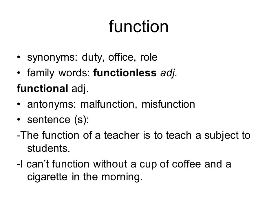 function synonyms: duty, office, role family words: functionless adj. functional adj. antonyms: malfunction, misfunction sentence (s): -The function o