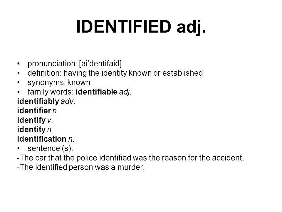 IDENTIFIED adj. pronunciation: [ai'dentifaid] definition: having the identity known or established synonyms: known family words: identifiable adj. ide