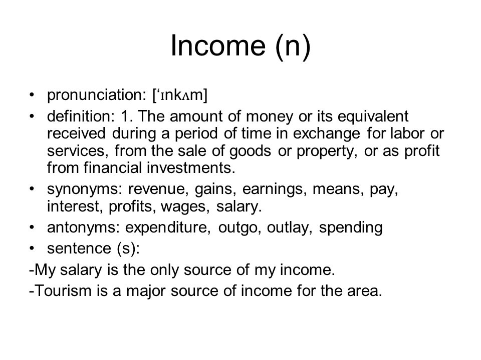 Income (n) pronunciation: [' ɪ nk ʌ m] definition: 1. The amount of money or its equivalent received during a period of time in exchange for labor or