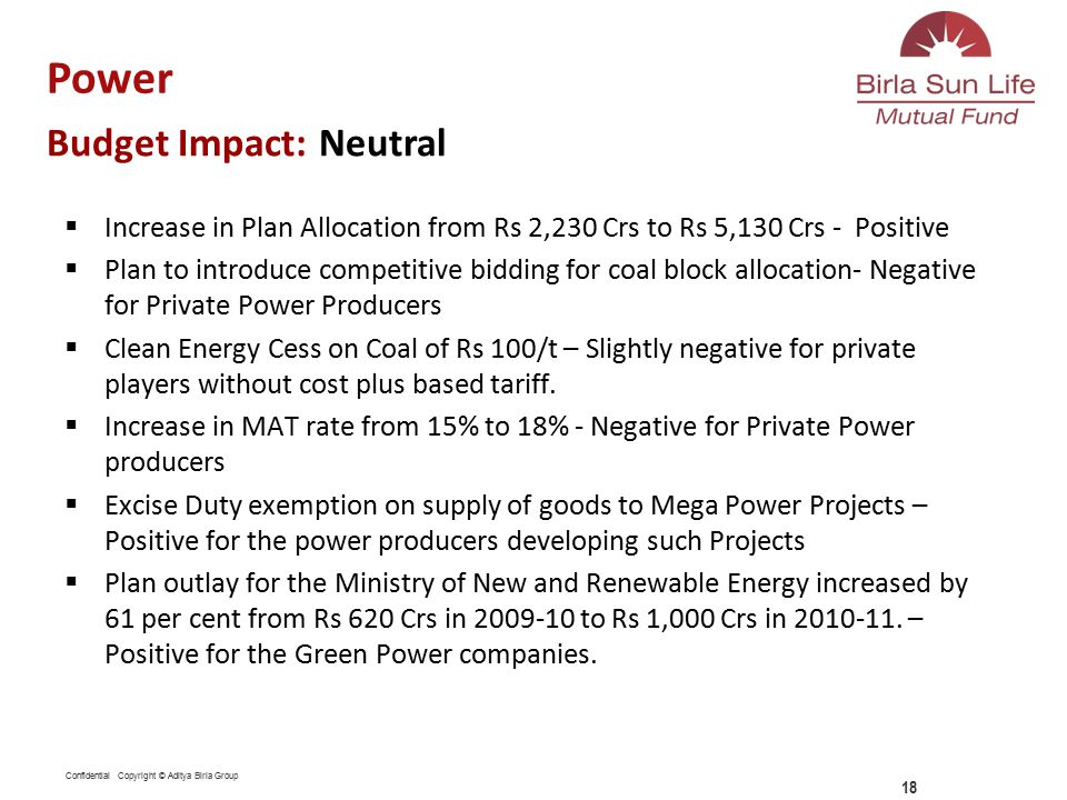 Confidential Copyright © Aditya Birla Group  Increase in Plan Allocation from Rs 2,230 Crs to Rs 5,130 Crs - Positive  Plan to introduce competitive bidding for coal block allocation- Negative for Private Power Producers  Clean Energy Cess on Coal of Rs 100/t – Slightly negative for private players without cost plus based tariff.
