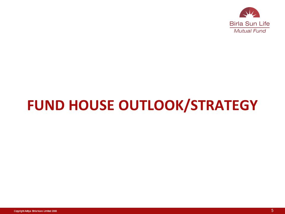 Copyright Aditya Birla Nuvo Limited 2008 FUND HOUSE OUTLOOK/STRATEGY 5