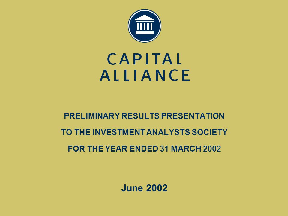 PRESENTATION OUTLINE  CAPITAL ALLIANCE DEFINED  2002 – CHALLENGES, PRIORITIES & ACHIEVEMENTS  2002 - FINANCIAL RESULTS  POSITIONING & PRIORITIES FOR THE FUTURE