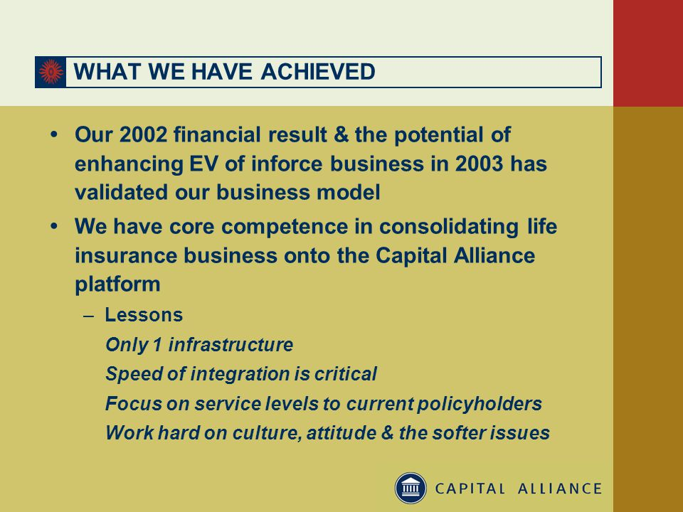 WHAT WE HAVE ACHIEVED  Our 2002 financial result & the potential of enhancing EV of inforce business in 2003 has validated our business model  We have core competence in consolidating life insurance business onto the Capital Alliance platform –Lessons Only 1 infrastructure Speed of integration is critical Focus on service levels to current policyholders Work hard on culture, attitude & the softer issues