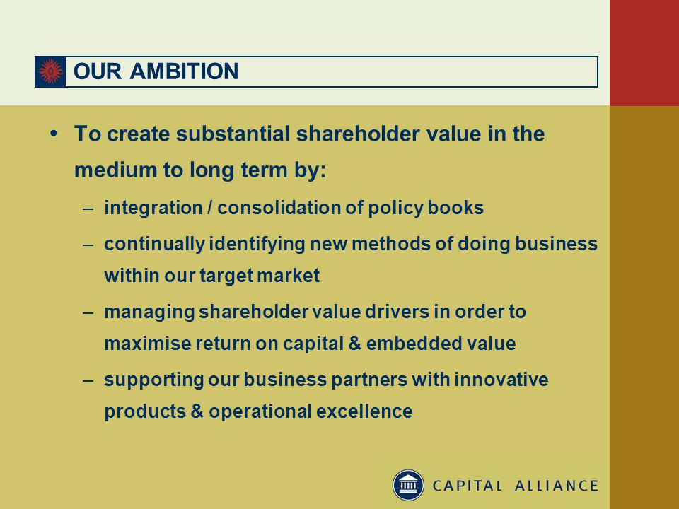 OUR AMBITION  To create substantial shareholder value in the medium to long term by: –integration / consolidation of policy books –continually identifying new methods of doing business within our target market –managing shareholder value drivers in order to maximise return on capital & embedded value –supporting our business partners with innovative products & operational excellence