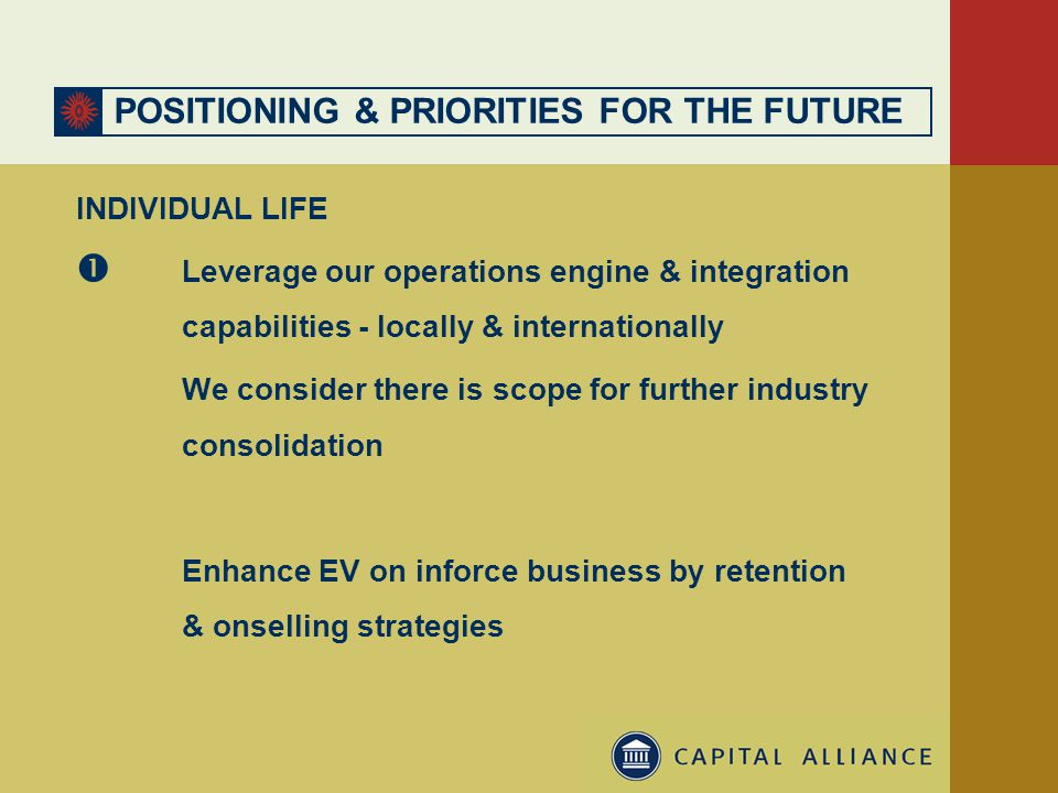 POSITIONING & PRIORITIES FOR THE FUTURE INDIVIDUAL LIFE  Leverage our operations engine & integration capabilities - locally & internationally We consider there is scope for further industry consolidation Enhance EV on inforce business by retention & onselling strategies