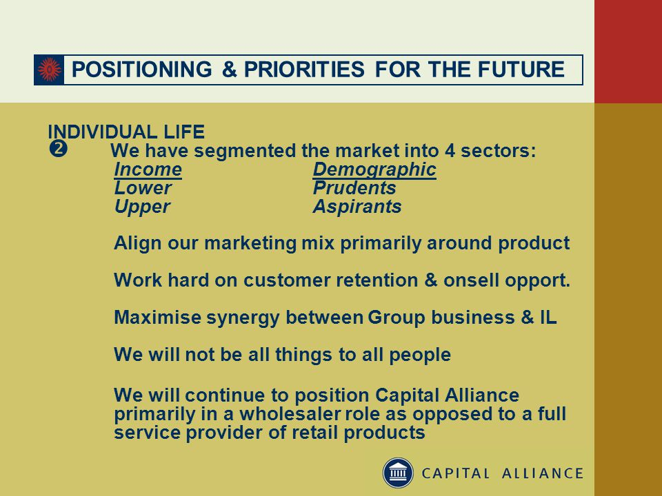 POSITIONING & PRIORITIES FOR THE FUTURE INDIVIDUAL LIFE  We have segmented the market into 4 sectors: IncomeDemographic LowerPrudents UpperAspirants Align our marketing mix primarily around product Work hard on customer retention & onsell opport.