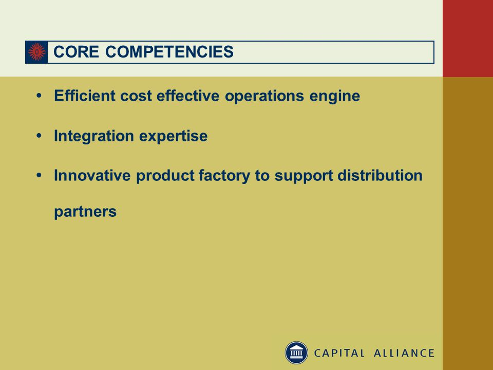 CORE COMPETENCIES  Efficient cost effective operations engine  Integration expertise  Innovative product factory to support distribution partners
