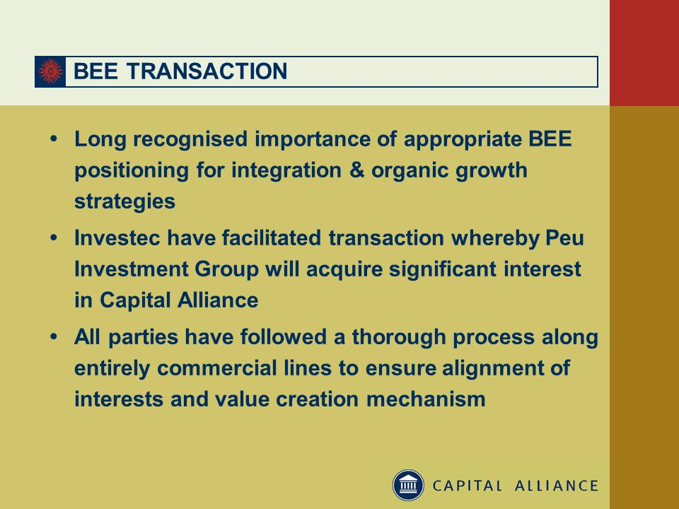 BEE TRANSACTION  Long recognised importance of appropriate BEE positioning for integration & organic growth strategies  Investec have facilitated transaction whereby Peu Investment Group will acquire significant interest in Capital Alliance  All parties have followed a thorough process along entirely commercial lines to ensure alignment of interests and value creation mechanism