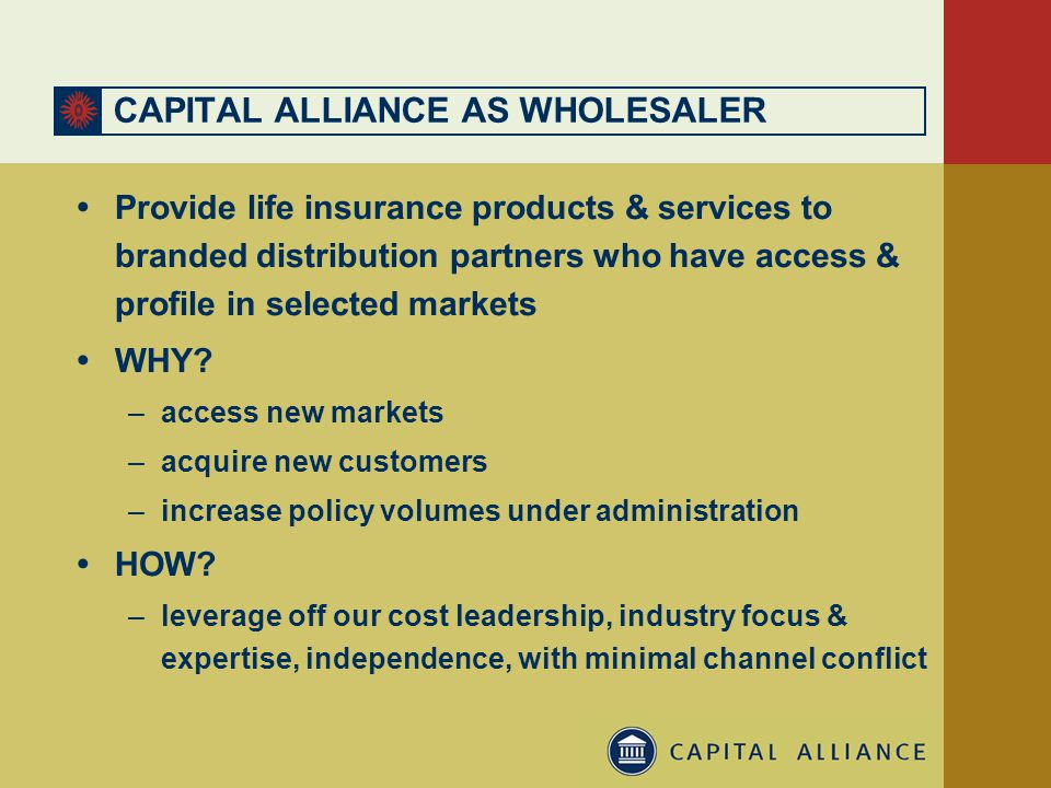 CAPITAL ALLIANCE AS WHOLESALER  Provide life insurance products & services to branded distribution partners who have access & profile in selected markets  WHY.