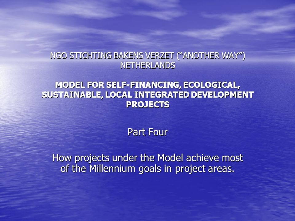 NGO STICHTING BAKENS VERZET ( ANOTHER WAY ) NETHERLANDS MODEL FOR SELF-FINANCING, ECOLOGICAL, SUSTAINABLE, LOCAL INTEGRATED DEVELOPMENT PROJECTS Part Four How projects under the Model achieve most of the Millennium goals in project areas.