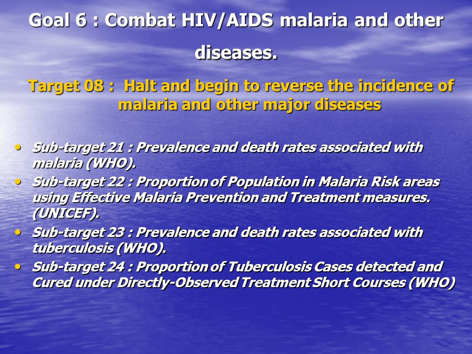 Goal 6 : Combat HIV/AIDS malaria and other diseases. Target 08 : Halt and begin to reverse the incidence of malaria and other major diseases Sub-targe