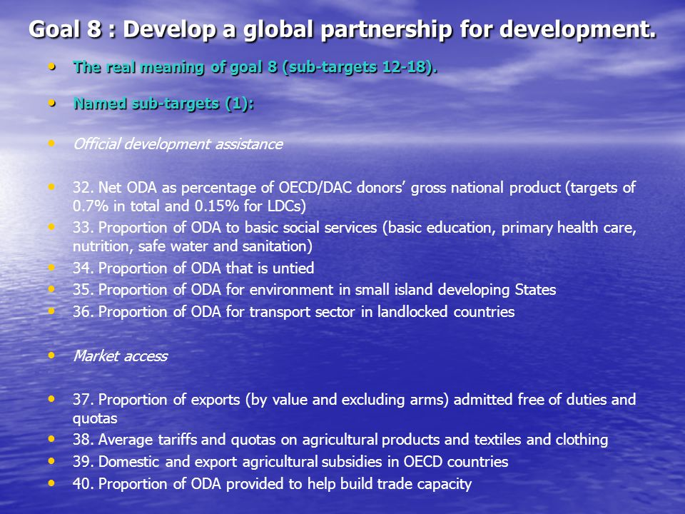 Goal 8 : Develop a global partnership for development. The real meaning of goal 8 (sub-targets 12-18). The real meaning of goal 8 (sub-targets 12-18).