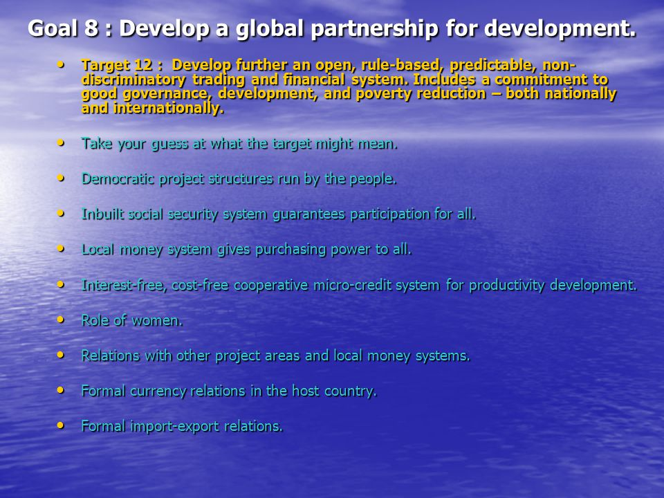 Goal 8 : Develop a global partnership for development. Target 12 : Develop further an open, rule-based, predictable, non- discriminatory trading and f