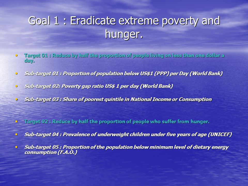 Goal 1 : Eradicate extreme poverty and hunger. Target 01 : Reduce by half the proportion of people living on less than one dollar a day. Target 01 : R