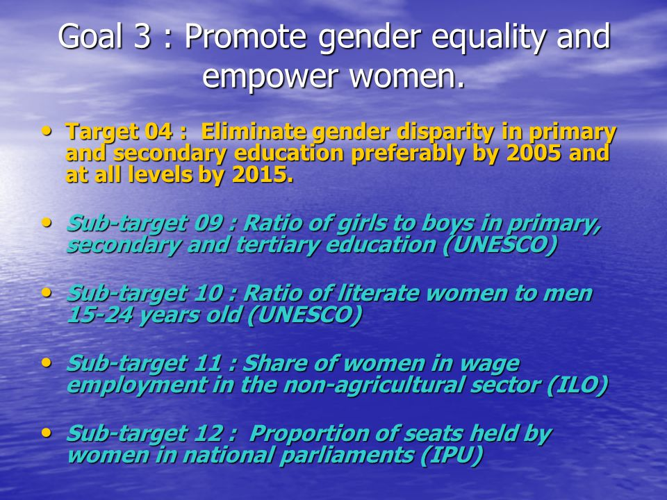 Goal 3 : Promote gender equality and empower women. Target 04 : Eliminate gender disparity in primary and secondary education preferably by 2005 and a