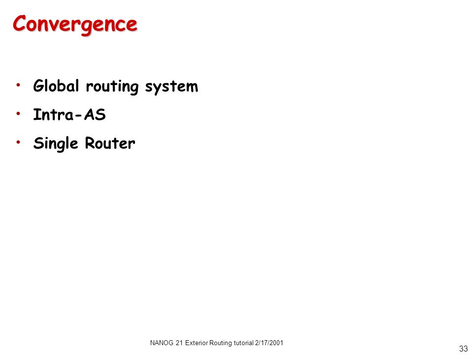 NANOG 21 Exterior Routing tutorial 2/17/2001 33 Convergence Global routing system Intra-AS Single Router