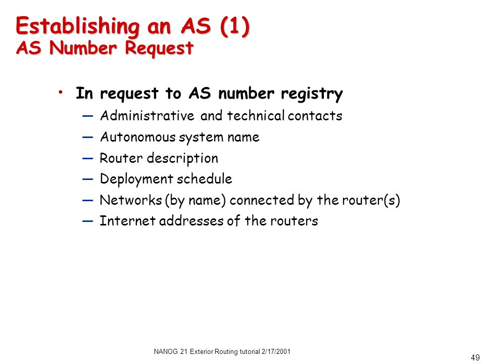 NANOG 21 Exterior Routing tutorial 2/17/2001 49 Establishing an AS (1) AS Number Request In request to AS number registry —Administrative and technical contacts —Autonomous system name —Router description —Deployment schedule —Networks (by name) connected by the router(s) —Internet addresses of the routers