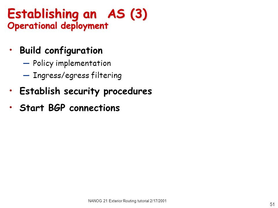 NANOG 21 Exterior Routing tutorial 2/17/2001 51 Establishing an AS (3) Operational deployment Build configuration —Policy implementation —Ingress/egress filtering Establish security procedures Start BGP connections