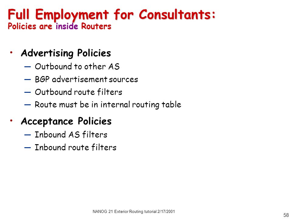 NANOG 21 Exterior Routing tutorial 2/17/2001 58 Full Employment for Consultants: Policies are inside Routers Advertising Policies —Outbound to other AS —BGP advertisement sources —Outbound route filters —Route must be in internal routing table Acceptance Policies —Inbound AS filters —Inbound route filters
