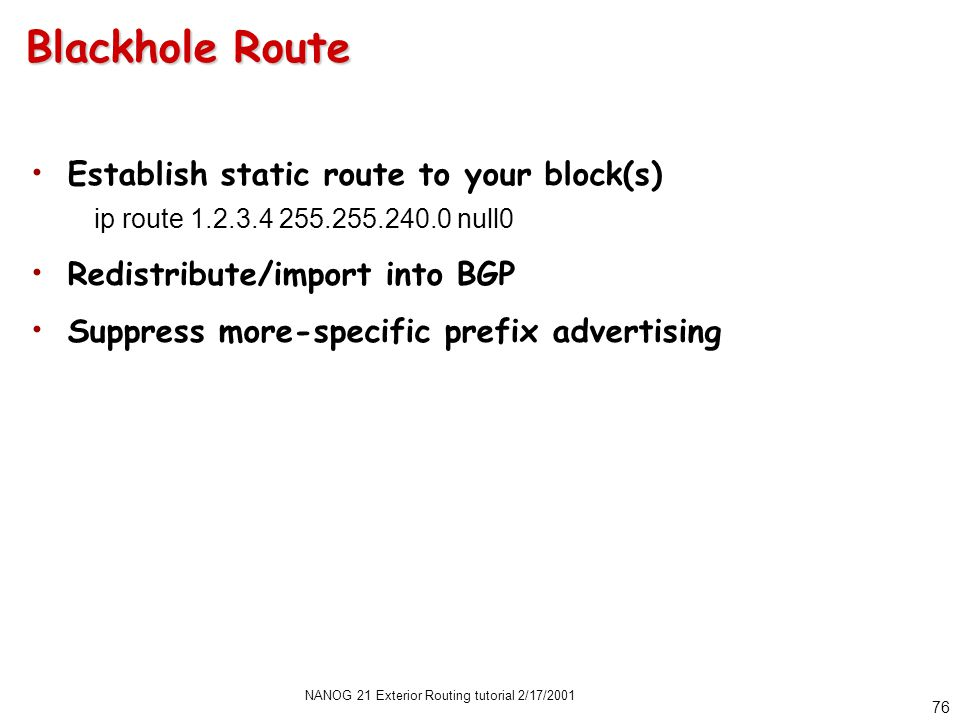 NANOG 21 Exterior Routing tutorial 2/17/2001 76 Blackhole Route Establish static route to your block(s) ip route 1.2.3.4 255.255.240.0 null0 Redistribute/import into BGP Suppress more-specific prefix advertising