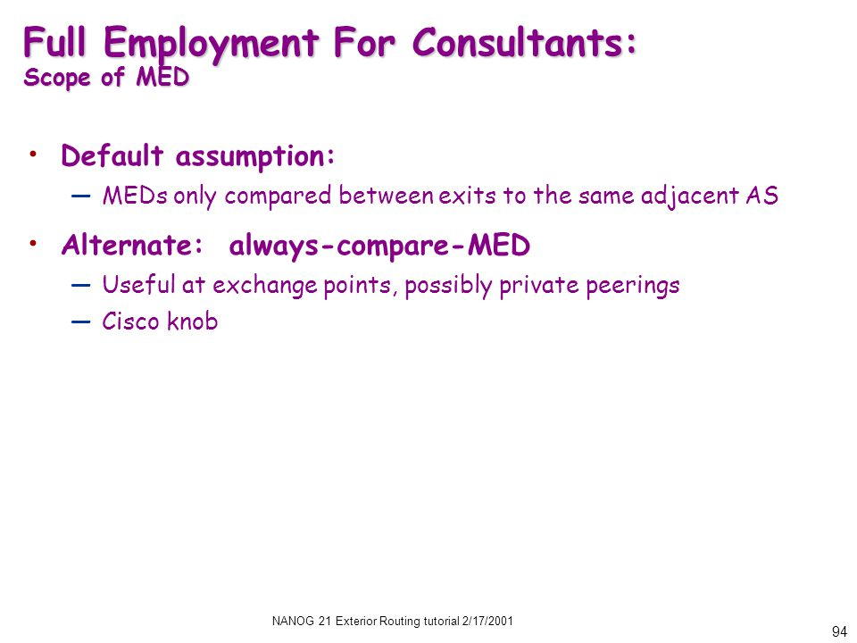 NANOG 21 Exterior Routing tutorial 2/17/2001 94 Full Employment For Consultants: Scope of MED Default assumption: —MEDs only compared between exits to the same adjacent AS Alternate: always-compare-MED —Useful at exchange points, possibly private peerings —Cisco knob