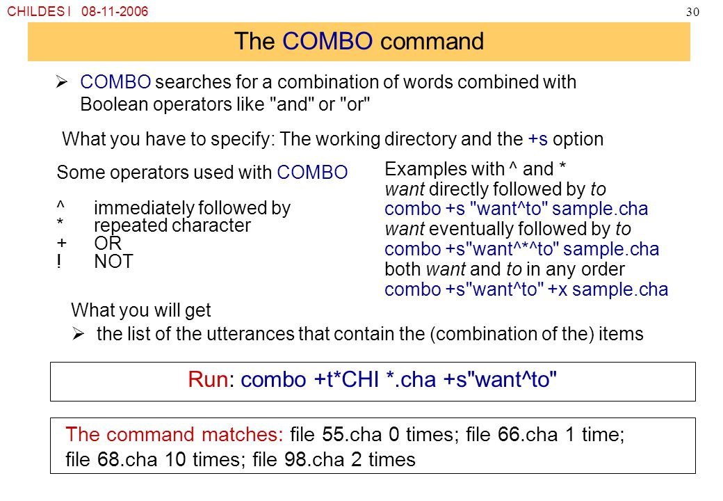 CHILDES I 08-11-200630 The COMBO command  COMBO searches for a combination of words combined with Boolean operators like