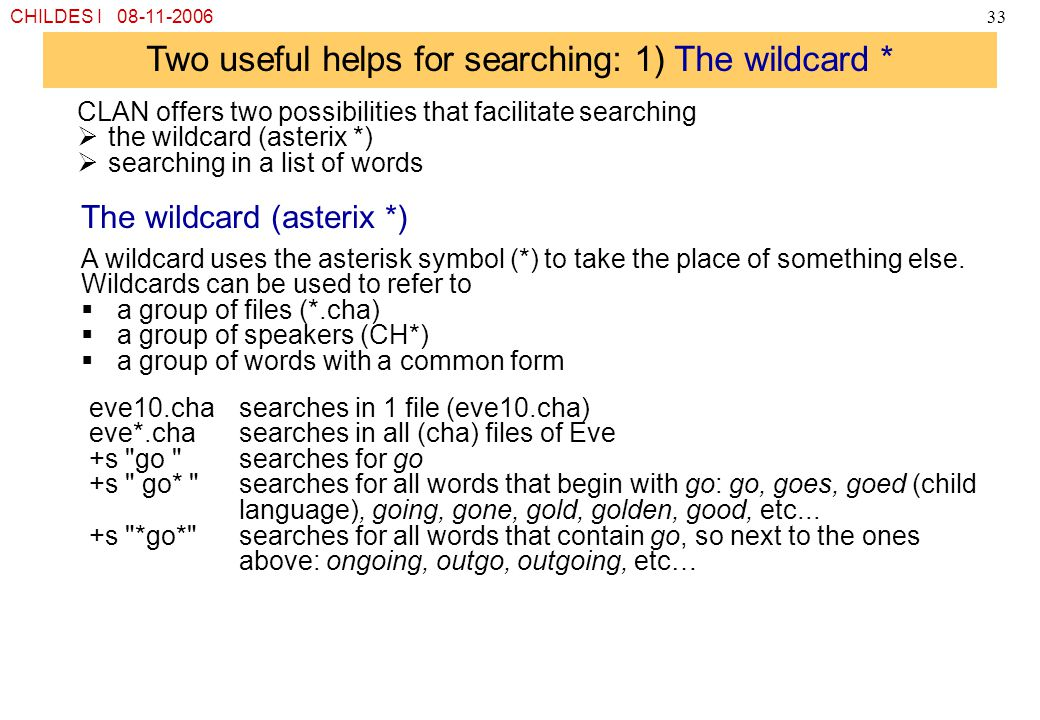 CHILDES I 08-11-200633 Two useful helps for searching: 1) The wildcard * CLAN offers two possibilities that facilitate searching  the wildcard (aster