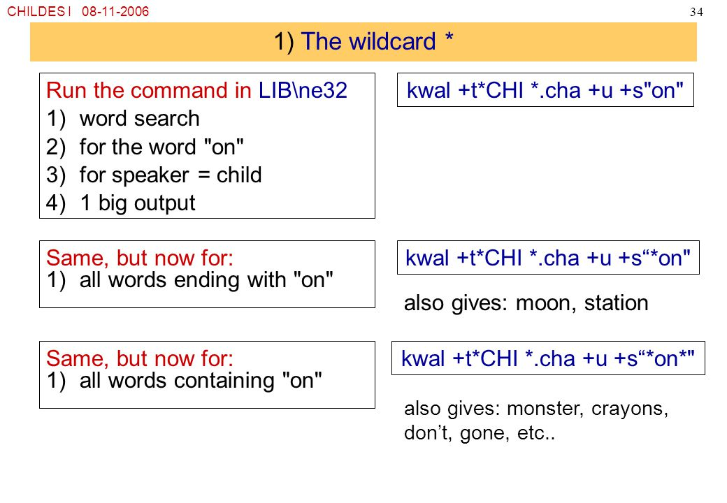 CHILDES I 08-11-200634 1) The wildcard * Run the command in LIB\ne32 1)word search 2)for the word