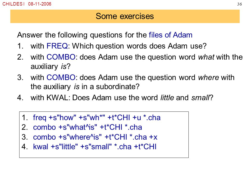 CHILDES I 08-11-200636 Some exercises Answer the following questions for the files of Adam 1.with FREQ: Which question words does Adam use? 2.with COM