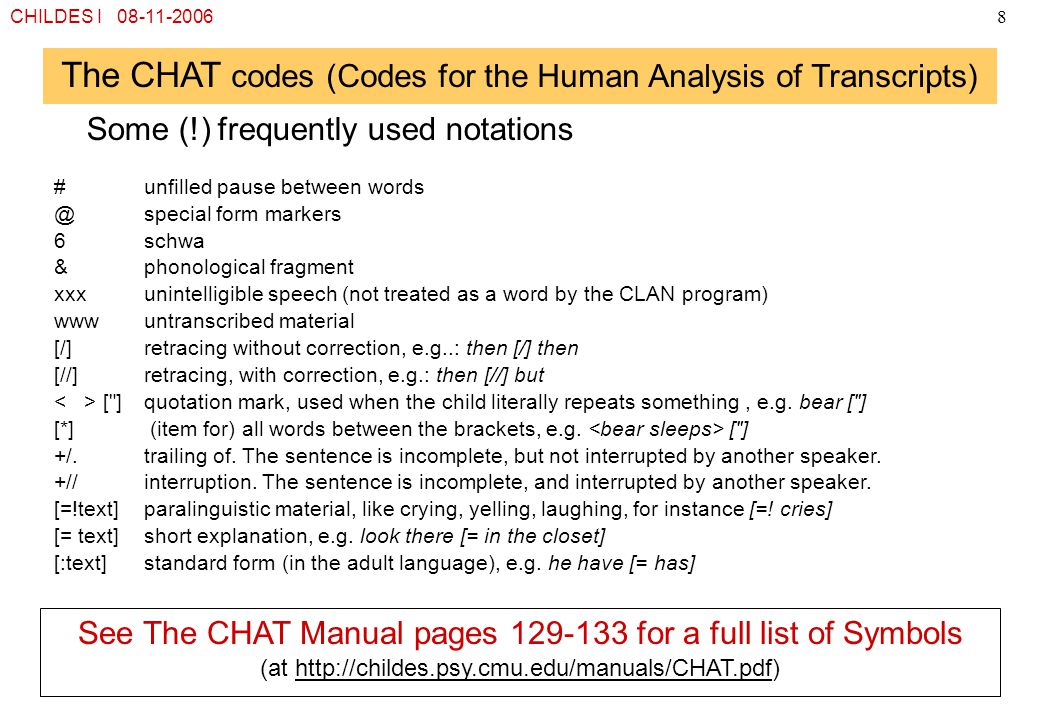 CHILDES I 08-11-20068 The CHAT codes (Codes for the Human Analysis of Transcripts) Some (!) frequently used notations See The CHAT Manual pages 129-13