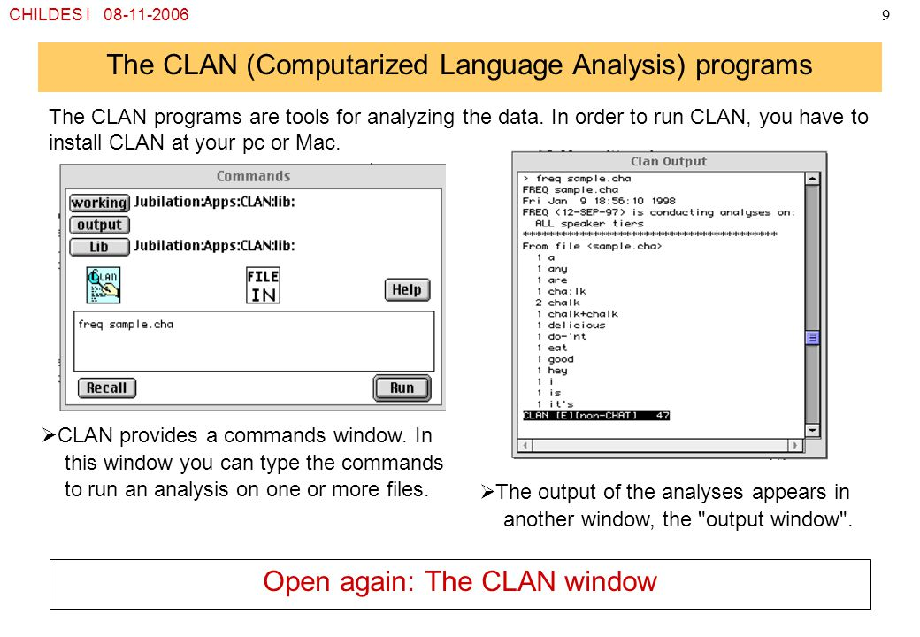 CHILDES I 08-11-20069 The CLAN (Computarized Language Analysis) programs The CLAN programs are tools for analyzing the data. In order to run CLAN, you