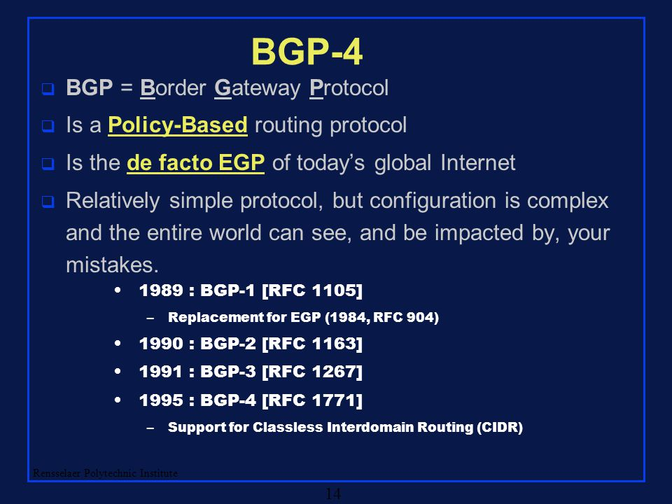 Rensselaer Polytechnic Institute 14 BGP-4 q BGP = Border Gateway Protocol q Is a Policy-Based routing protocol q Is the de facto EGP of today's global