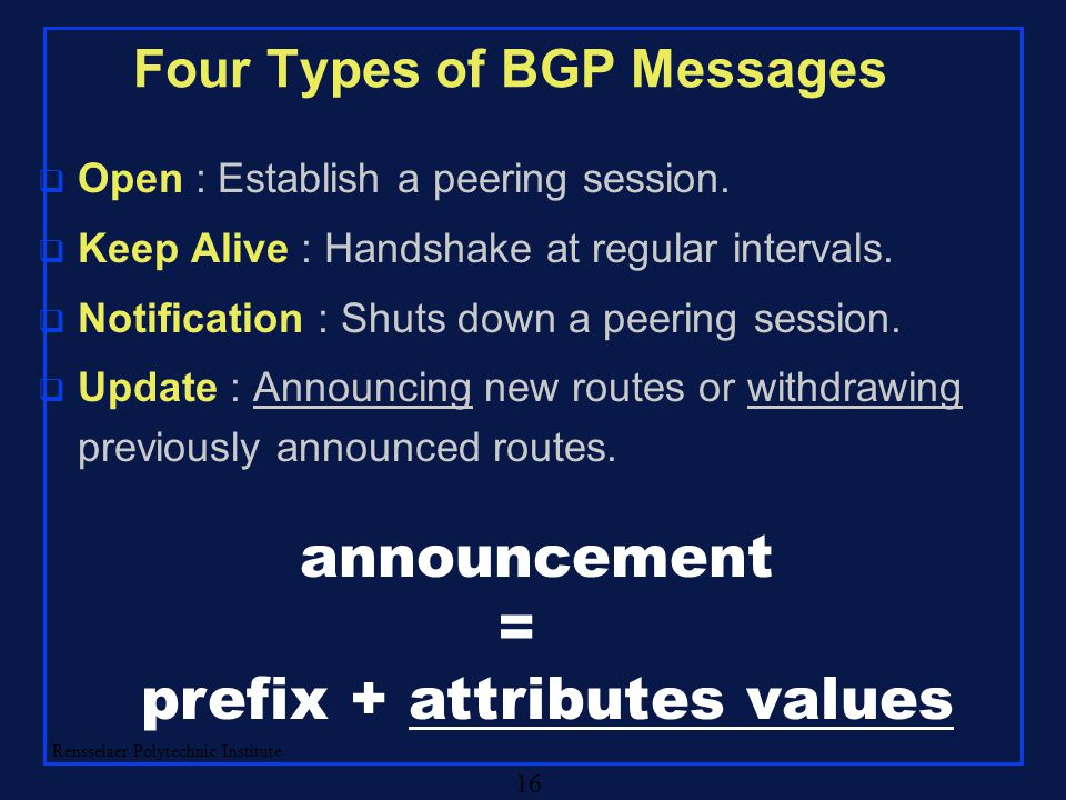 Rensselaer Polytechnic Institute 16 Four Types of BGP Messages q Open : Establish a peering session. q Keep Alive : Handshake at regular intervals. q