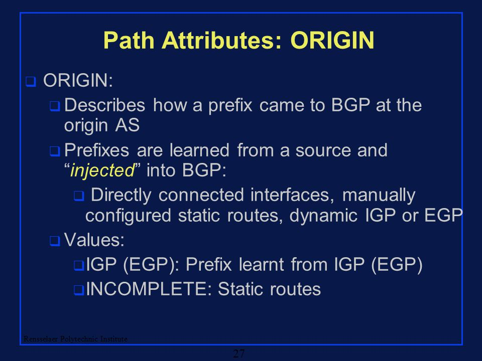 Rensselaer Polytechnic Institute 27 Path Attributes: ORIGIN q ORIGIN: q Describes how a prefix came to BGP at the origin AS q Prefixes are learned fro