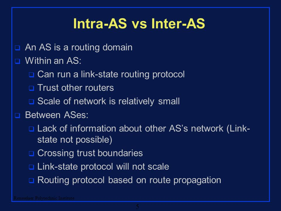 Rensselaer Polytechnic Institute 5 Intra-AS vs Inter-AS q An AS is a routing domain q Within an AS: q Can run a link-state routing protocol q Trust ot