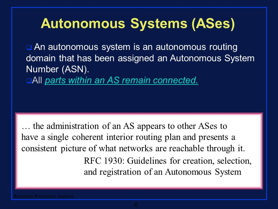 Rensselaer Polytechnic Institute 6 Autonomous Systems (ASes)  An autonomous system is an autonomous routing domain that has been assigned an Autonomous System Number (ASN).