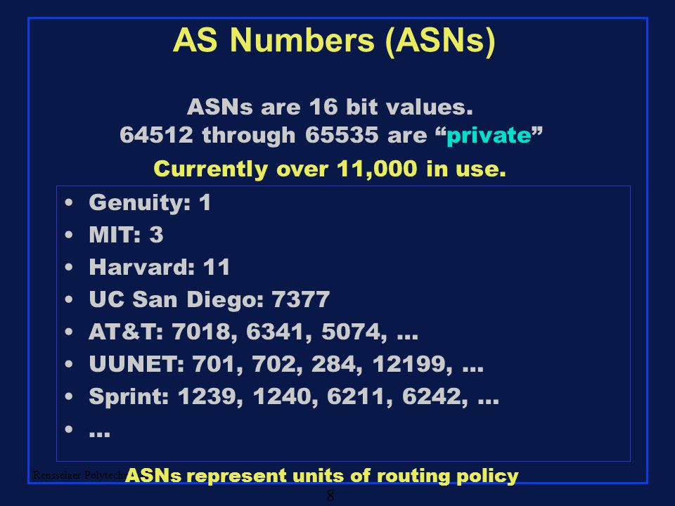 "Rensselaer Polytechnic Institute 8 AS Numbers (ASNs) ASNs are 16 bit values. 64512 through 65535 are ""private"" Genuity: 1 MIT: 3 Harvard: 11 UC San Di"