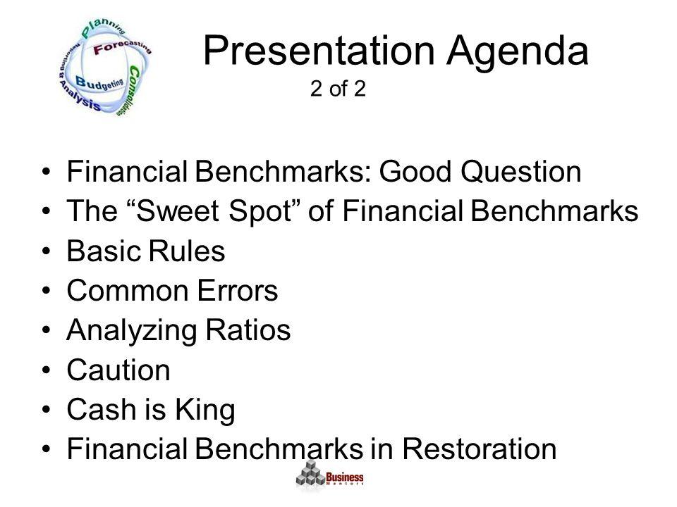 Presentation Agenda 2 of 2 Financial Benchmarks: Good Question The Sweet Spot of Financial Benchmarks Basic Rules Common Errors Analyzing Ratios Caution Cash is King Financial Benchmarks in Restoration