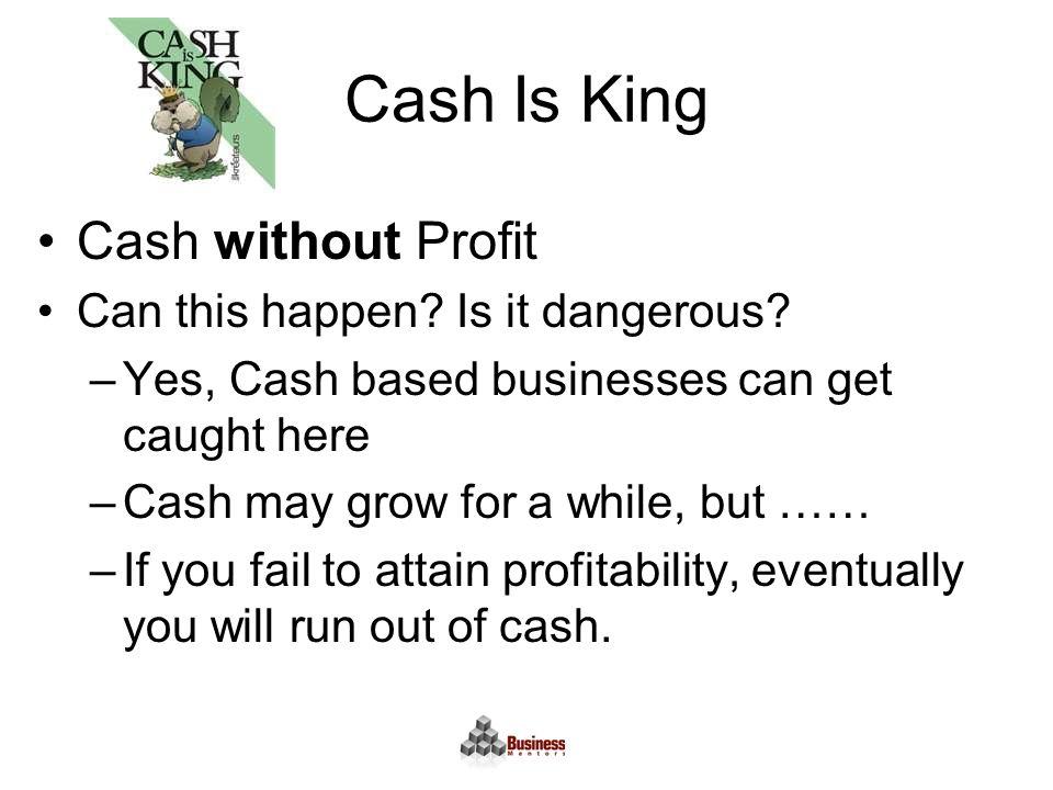 Cash Is King Cash without Profit Can this happen. Is it dangerous.