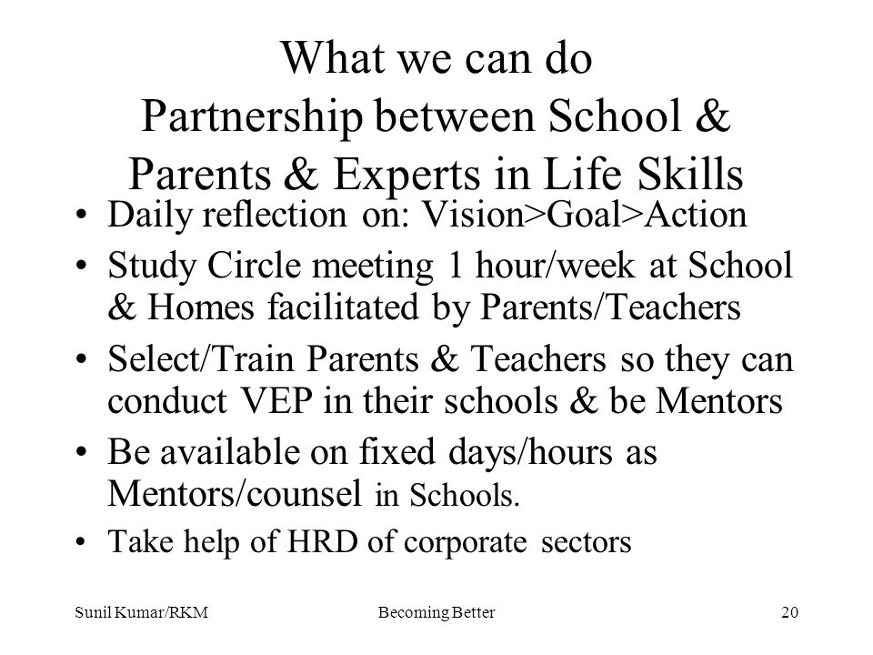 Sunil Kumar/RKMBecoming Better20 What we can do Partnership between School & Parents & Experts in Life Skills Daily reflection on: Vision>Goal>Action