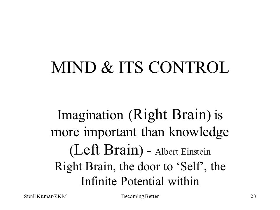 Sunil Kumar/RKMBecoming Better23 MIND & ITS CONTROL Imagination ( Right Brain ) is more important than knowledge ( Left Brain ) - Albert Einstein Righ