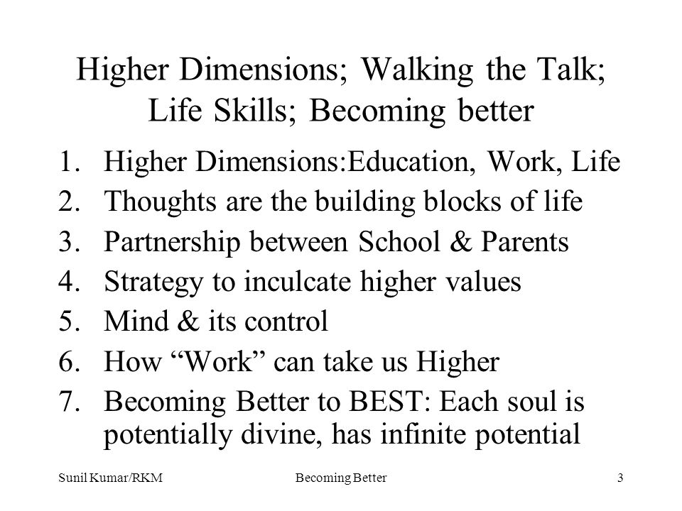 Sunil Kumar/RKMBecoming Better3 Higher Dimensions; Walking the Talk; Life Skills; Becoming better 1.Higher Dimensions:Education, Work, Life 2.Thoughts