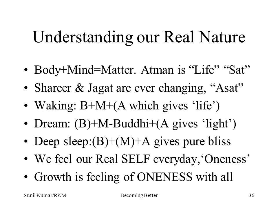 "Sunil Kumar/RKMBecoming Better36 Understanding our Real Nature Body+Mind=Matter. Atman is ""Life"" ""Sat"" Shareer & Jagat are ever changing, ""Asat"" Wakin"