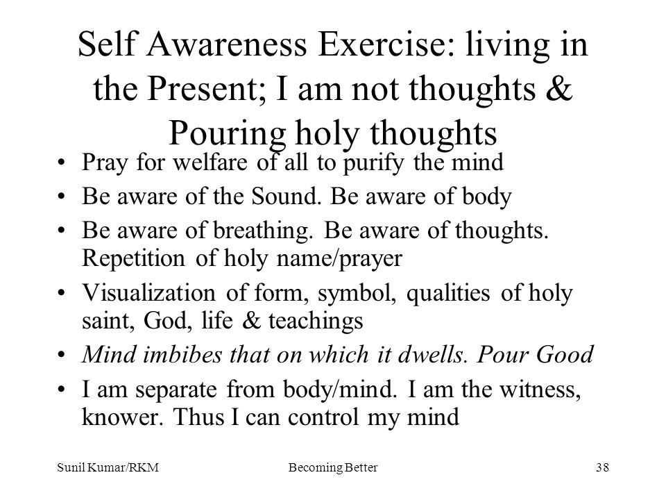 Sunil Kumar/RKMBecoming Better38 Self Awareness Exercise: living in the Present; I am not thoughts & Pouring holy thoughts Pray for welfare of all to