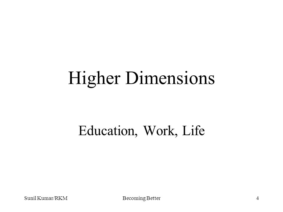 Sunil Kumar/RKMBecoming Better4 Higher Dimensions Education, Work, Life