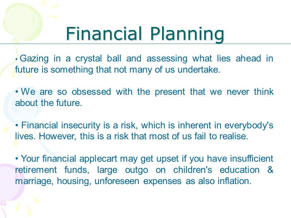 Financial Planning Gazing in a crystal ball and assessing what lies ahead in future is something that not many of us undertake.